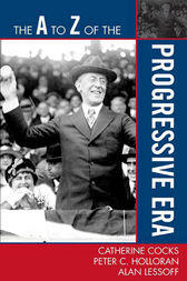 The A to Z of the Progressive Era by Peter C. Holloran