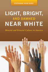 Light, Bright, and Damned Near White: Biracial and Triracial Culture in America by Stephanie Bird