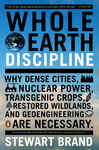 Whole Earth Discipline: Why Dense Cities, Nuclear Power, Transgenic Crops, RestoredWildlands, and Geoeng ineering Are Necessary
