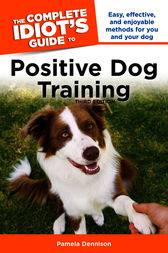 The Complete Idiot's Guide to Positive Dog Training, 3rd Edition by Pamela Dennison
