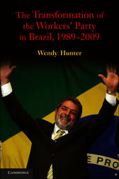 The Transformation of the Workers' Party in Brazil, 1989–2009 by Wendy Hunter