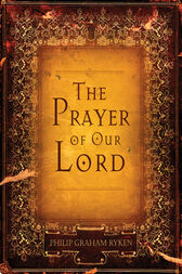 The Prayer of Our Lord by Philip Graham Ryken