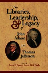 The Libraries, Leadership, and Legacy of John Adams and Thomas Jefferson by Robert C. Baron