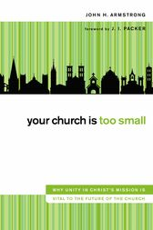 Your Church Is Too Small by John H. Armstrong