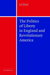 The Politics of Liberty in England and Revolutionary America by Lee Ward
