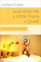 Just Give Me a Little Piece of Quiet by Lorilee Craker