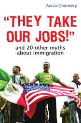 """""""They Take Our Jobs!"""": And 20 Other Myths about Immigration"""