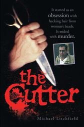The Cutter - It started as an obsession with hacking hair from women's heads. It ended with murder by Michael Litchfield