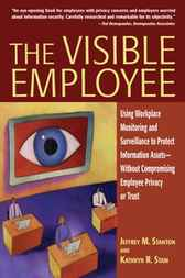 The Visible Employee: Using Workplace Monitoring and Surveillance to Protect Information AssetsWithout Compromising Employee Privacy or Trust