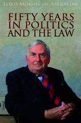 Fifty Years in Politics and the Law by The Rt Hon Lord Morris of Aberavon