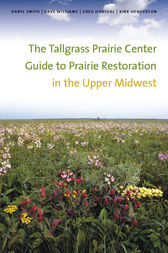 The Tallgrass Prairie Center Guide to Prairie Restoration in the Upper Midwest by Daryl Smith