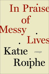 In Praise of Messy Lives: Essays by Katie Roiphe