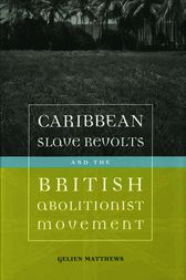 Caribbean Slave Revolts and the British Abolitionist Movement by Gelien Matthews