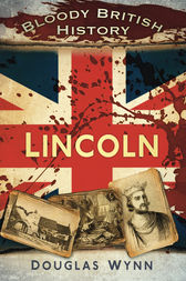 Bloody British History: Lincoln by Douglas Wynn