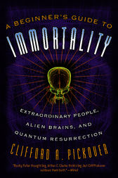 A Beginner's Guide to Immortality by Clifford A. Pickover