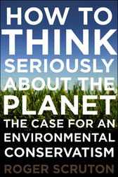 How to Think Seriously About the Planet by Roger Scruton