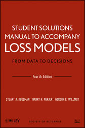 Student Solutions Manual to Accompany Loss Models: From Data to Decisions, Fourth Edition by Stuart A. Klugman