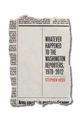 Whatever Happened to the Washington Reporters, 1978–2012 by Stephen Hess
