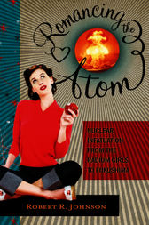 Romancing the Atom: Nuclear Infatuation from the Radium Girls to Fukushima: Nuclear Infatuation from the Radium Girls to Fukushima