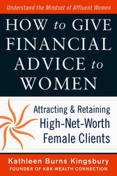 How to Give Financial Advice to Women:  Attracting and Retaining High-Net Worth Female Clients by Kathleen Burns Kingsbury