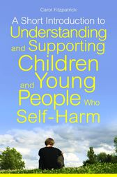A Short Introduction to Understanding and Supporting Children and Young People Who Self-Harm by Carol Fitzpatrick