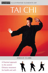 Tai Chi: A practical approach to the ancient Chinese movement for health and well-being (The Illustrated Elements of…) by Angus Clark