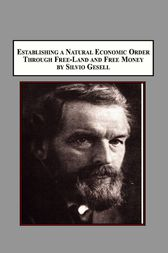 Establishing a Natural Economic Order Through Free-Land and Free-Money by Silvio Gesell by Silvio Gesell