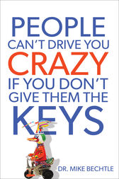 People Can't Drive You Crazy If You Don't Give Them the Keys by Mike Bechtle