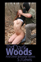 The Dark Woods & Other Bondage Stories by S.J. Lewis