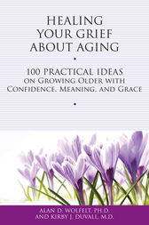 Healing Your Grief About Aging by Alan D. Wolfelt