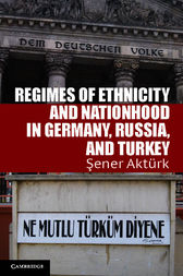 Regimes of Ethnicity and Nationhood in Germany, Russia, and Turkey by Sener Aktürk