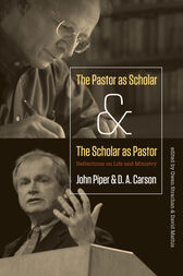 The Pastor as Scholar and the Scholar as Pastor by John Piper