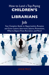 How to Land a Top-Paying Children's librarians Job: Your Complete Guide to Opportunities, Resumes and Cover Letters, Interviews, Salaries, Promotions, What to Expect From Recruiters and More by Anne Price