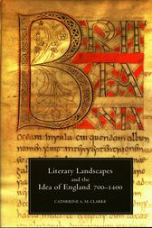 Literary Landscapes and the Idea of England, 700-1400 by Catherine A.M. Clarke