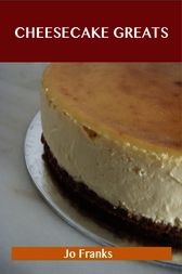 Cheesecake Greats: Delicious Cheesecake Recipes, The Top 72 Cheesecake Recipes by Jo Franks