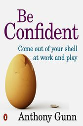 Be Confident! Come Out Of Your Shell At Work And Play by Anthony Gunn