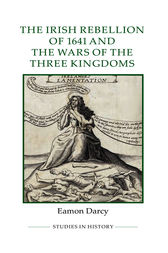 The Irish Rebellion of 1641 and the Wars of the Three Kingdoms by Eamon Darcy