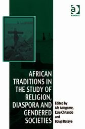 African Traditions in the Study of Religion, Diaspora and Gendered Societies by Afe Adogame