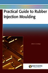 Practical Guide to Rubber Injection Moulding by John A. Lindsay