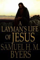 A Layman's Life of Jesus by Samuel H. M. Byers