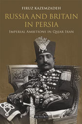Russia and Britain in Persia by Firuz Kazemzadeh