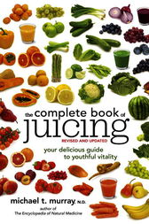 The Complete Book of Juicing, Revised and Updated by Michael T. Murray