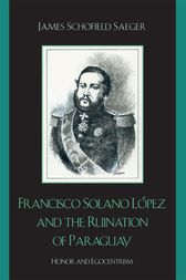 Francisco Solano López and the Ruination of Paraguay by James Schofield Saeger