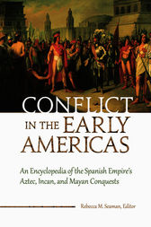 Conflict in the Early Americas: An Encyclopedia of the Spanish Empire's Aztec, Incan, and Mayan Conquests by Rebecca Seaman
