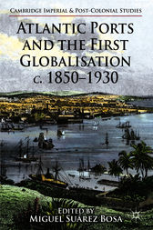 Atlantic Ports and the First Globalisation c. 1850-1930 by Miguel Suárez Bosa