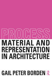 Process: Material and Representation in Architecture by Gail Peter Borden