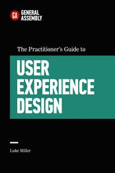 The Practitioner's Guide to User Experience Design by General Assembly;  Luke Miller