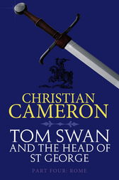 Tom Swan and the Head of St George Part Four: Rome by Christian Cameron