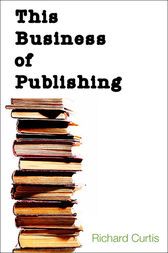This Business of Publishing by Richard Curtis