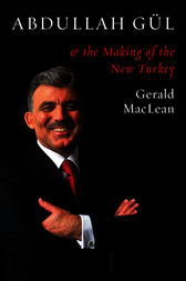 Abdullah Gul and the Making of the New Turkey by Gerald MacLean